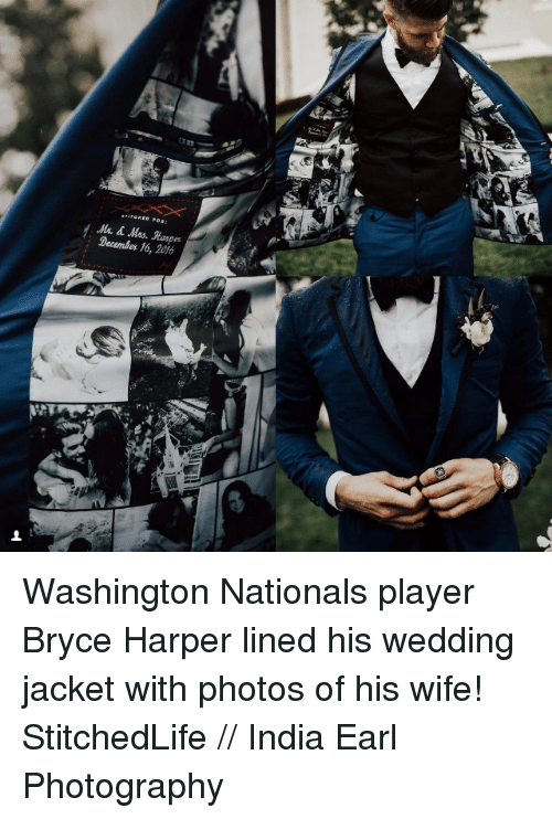 Memes, Bryce Harper, and India: Mrs. Marges  December 16, 2016 Washington Nationals player Bryce Harper lined his wedding jacket with photos of his wife!  StitchedLife // India Earl Photography