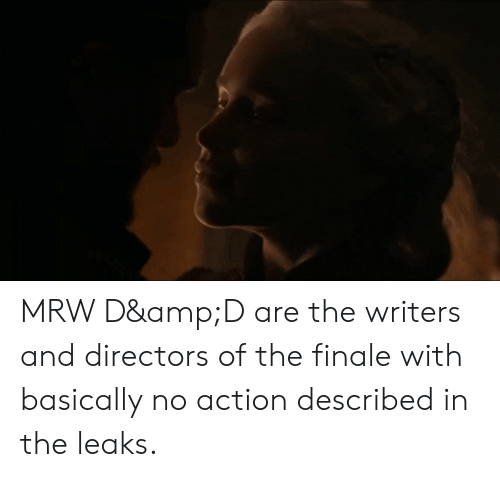 Mrw, Leaks, and Amp: MRW D&D are the writers and directors of the finale with basically no action described in the leaks.