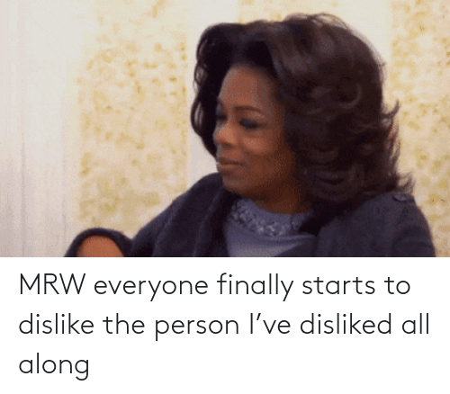 Mrw, All, and Person: MRW everyone finally starts to dislike the person I've disliked all along