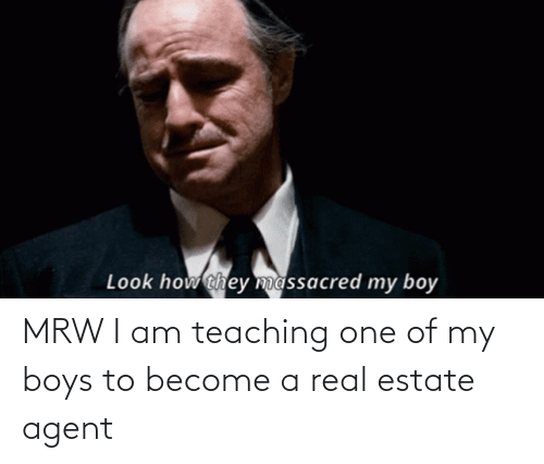 real: MRW I am teaching one of my boys to become a real estate agent