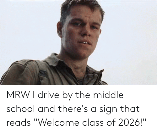 """Drive By, Mrw, and School: MRW I drive by the middle school and there's a sign that reads """"Welcome class of 2026!"""""""