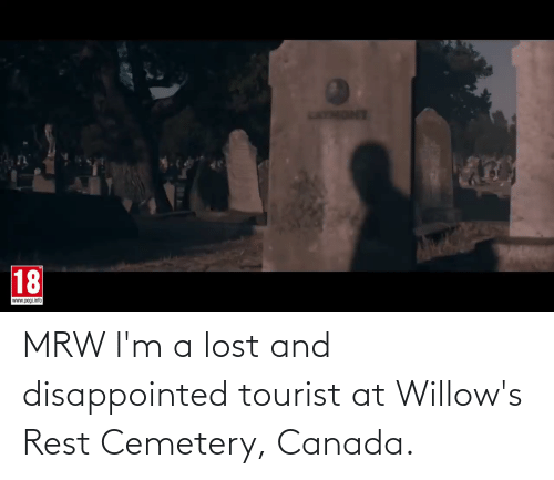 Tourist: MRW I'm a lost and disappointed tourist at Willow's Rest Cemetery, Canada.