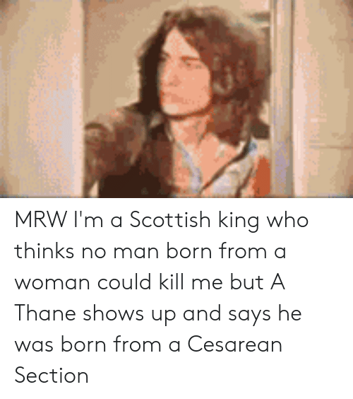 cesarean: MRW I'm a Scottish king who thinks no man born from a woman could kill me but A Thane shows up and says he was born from a Cesarean Section