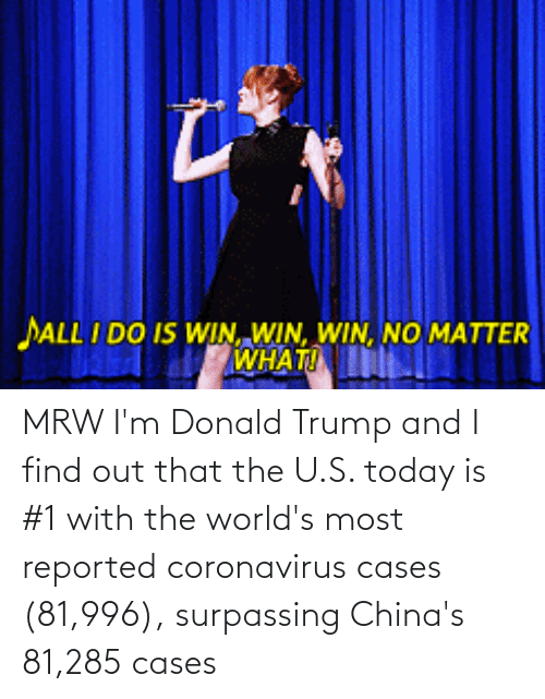 Donald Trump: MRW I'm Donald Trump and I find out that the U.S. today is #1 with the world's most reported coronavirus cases (81,996), surpassing China's 81,285 cases