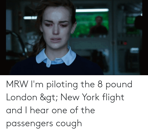 Passengers: MRW I'm piloting the 8 pound London > New York flight and I hear one of the passengers cough