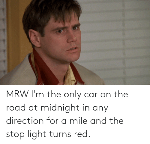 The Road: MRW I'm the only car on the road at midnight in any direction for a mile and the stop light turns red.