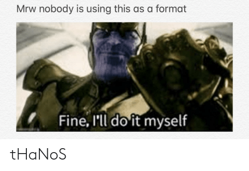 Mrw Nobody Is Using This As A Format Fine I Ll Do It Myself Thanos