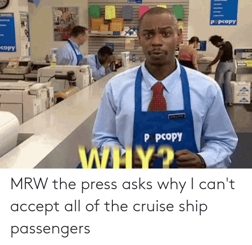 Passengers: MRW the press asks why I can't accept all of the cruise ship passengers