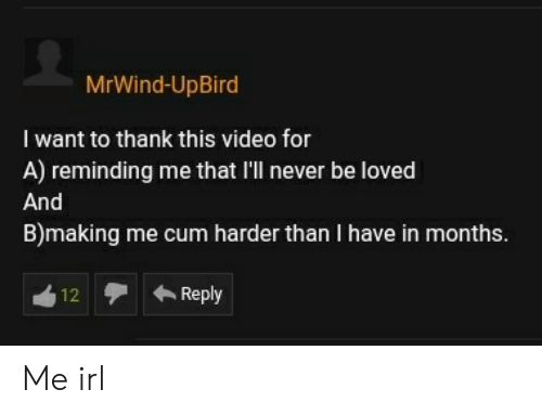 Cum, Video, and Never: MrWind-UpBird  I want to thank this video for  A) reminding me that I'll never be loved  And  B)making me cum harder than I have in months.  Reply  12 Me irl