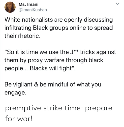 """Will Fight: Ms. Imani  @lmanikushan  White nationalists are openly discussing  infiltrating Black groups online to spread  their rhetoric.  """"So it is time we use the J** tricks against  them by proxy warfare through black  people..Blacks will fight"""".  Be vigilant & be mindful of what you  engage. premptive strike time: prepare for war!"""