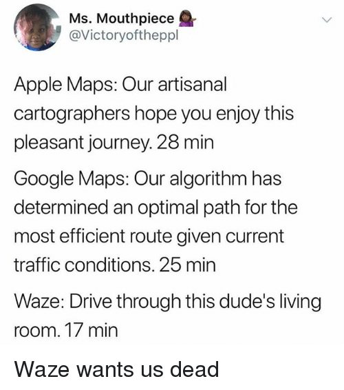 Apple, Funny, and Google: Ms. Mouthpiece  @Victoryoftheppl  Apple Maps: Our artisanal  cartographers hope you enjoy this  pleasant journey. 28 min  Google Maps: Our algorithm has  determined an optimal path for the  most efficient route given current  traffic conditions. 25 min  Waze: Drive through this dude's living  room. 17 min Waze wants us dead