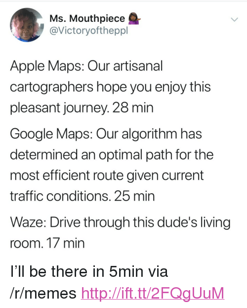 "Apple, Google, and Journey: Ms. Mouthpiece  @Victoryoftheppl  Apple Maps: Our artisanal  cartographers hope you enjoy this  pleasant journey. 28 min  Google Maps: Our algorithm has  determined an optimal path for the  most efficient route given current  traffic conditions. 25 mirn  Waze: Drive through this dude's living  room. 17 min <p>I'll be there in 5min via /r/memes <a href=""http://ift.tt/2FQgUuM"">http://ift.tt/2FQgUuM</a></p>"