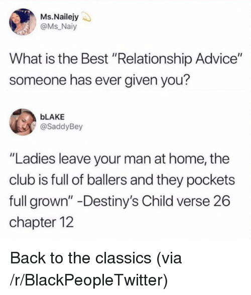 """Advice, Blackpeopletwitter, and Club: Ms.Nailejy  @Ms Naiy  What is the Best """"Relationship Advice""""  someone has ever given you?  bLAKE  @SaddyBey  """"Ladies leave your man at home, the  club is full of ballers and they pockets  full grown"""" -Destiny's Child verse 26  chapter 12 Back to the classics (via /r/BlackPeopleTwitter)"""