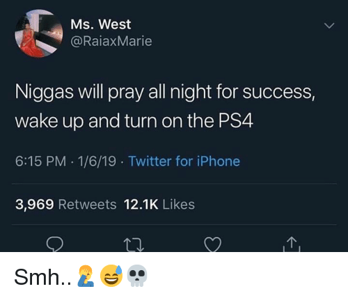 Iphone, Ps4, and Smh: Ms. West  @RaiaxMarie  Niggas will pray all night for success,  wake up and turn on the PS4  6:15 PM 1/6/19 Twitter for iPhone  3,969 Retweets 12.1K Likes Smh..🤦‍♂️😅💀