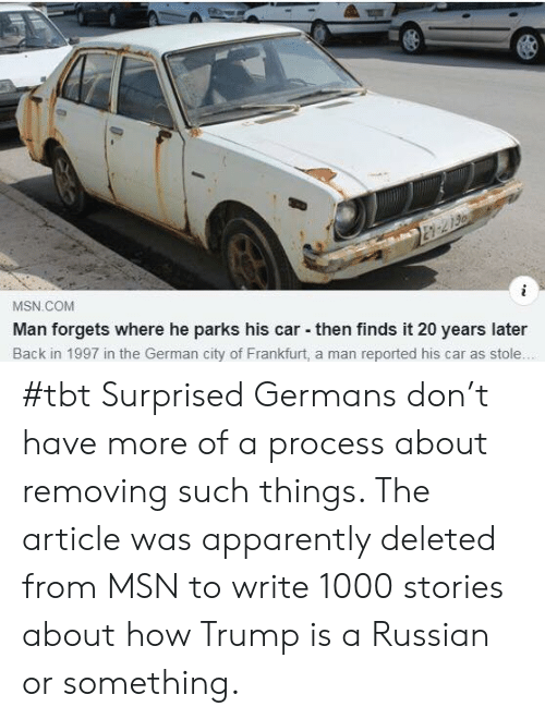 Apparently, Tbt, and Trump: MSN COM  Man forgets where he parks his car then finds it 20 years later  Back in 1997 in the German city of Frankfurt, a man reported his car as stole #tbt  Surprised Germans don't have more of a process about removing such things.  The article was apparently deleted from MSN to write 1000 stories about how Trump is a Russian or something.