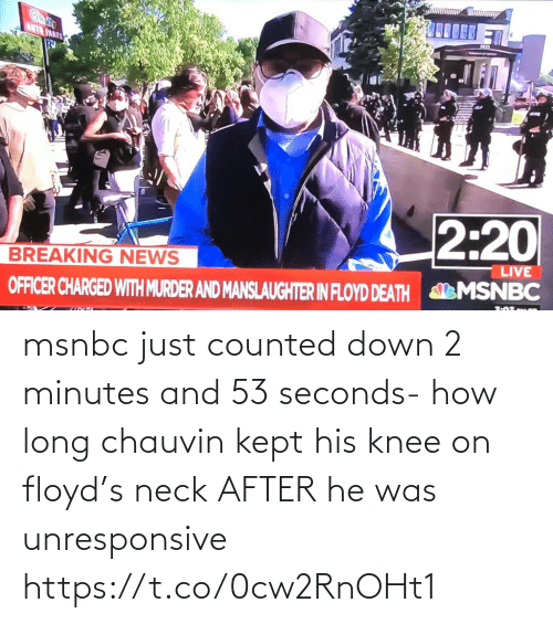 Knee: msnbc just counted down 2 minutes and 53 seconds- how long chauvin kept his knee on floyd's neck AFTER he was unresponsive https://t.co/0cw2RnOHt1