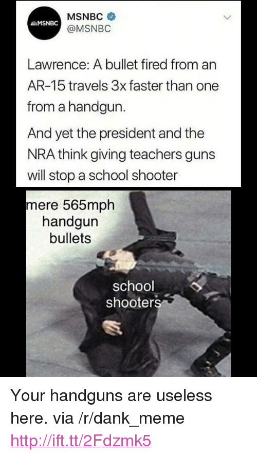 "School Shooters: MSNBC  @MSNBO  MSNBC  Lawrence: A bullet fired from an  AR-15 travels 3x faster than one  from a handgun.  And yet the president and the  NRA think giving teachers guns  will stop a school shooter  mere 565mph  handgun  bullets  school  shooters <p>Your handguns are useless here. via /r/dank_meme <a href=""http://ift.tt/2Fdzmk5"">http://ift.tt/2Fdzmk5</a></p>"