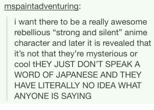 """Rebellious: mspaintadventuring:  i want there to be a really awesome  rebellious """"strong and silent"""" anime  character and later it is revealed that  it's not that they're mysterious or  cool tHEY JUST DON'T SPEAKA  WORD OF JAPANESE AND THEY  HAVE LITERALLY NO IDEA WHAT  ANYONE IS SAYING"""