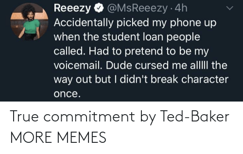 Ted: @MsReeezy 4h  Accidentally picked my phone up  when the student loan people  called. Had to pretend to be my  voicemail. Dude cursed me alllII the  way out but I didn't break character  Reeezy  once. True commitment by Ted-Baker MORE MEMES