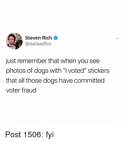 """Dogs, Memes, and 🤖: MSteven Rich  @dataeditor  just remember that when you see  photos of dogs with """"i voted"""" stickers  that all those dogs have committed  voter fraud Post 1506: fyi"""