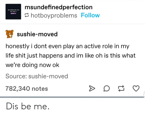 Life, Shit, and Source: msundefinedperfection  OHAY  hotboyproblems Follow  sushie-moved  honestly i dont even play an active role in my  life shit just happens and im like oh is this what  we're doing now ok  Source: sushie-moved  782,340 notes  A Dis be me.
