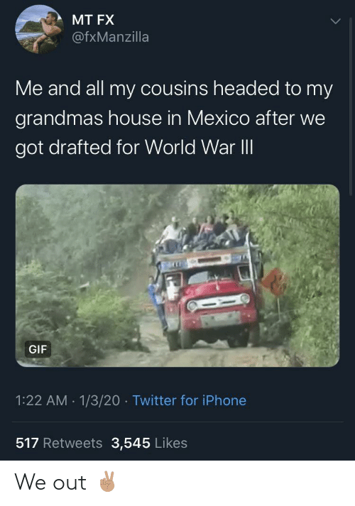 gif: MT FX  @fxManzilla  Me and all my cousins headed to my  grandmas house in Mexico after we  got drafted for World War II  GIF  1:22 AM - 1/3/20 · Twitter for iPhone  517 Retweets 3,545 Likes We out ✌🏽