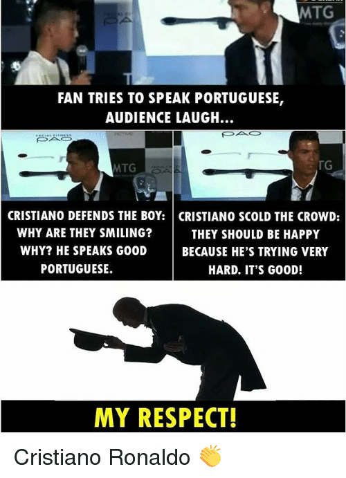 mtg: MTG  FAN TRIES TO SPEAK PORTUGUESE,  AUDIENCE LAUGH.  TG  MTG  CRISTIANO DEFENDS THE BOY: CRISTIANO SCOLD THE CROWD:  WHY ARE THEY SMILING?  THEY SHOULD BE HAPPY  WHY? HE SPEAKS GOOD  BECAUSE HE'S TRYING VERY  PORTUGUESE.  HARD. IT'S G00D!  MY RESPECT! Cristiano Ronaldo 👏