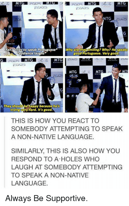 mtg: MTG  Fan: tries to speak PortugueseWhy are thensmiling? Why? He speaks  audience laughs  good Portuguese. Very good  MTG  MTG  MTG  hey shoulobe happy because heis  trying veryhard. It's good  THIS IS HOW YOU REACT TO  SOMEBODY ATTEMPTING TO SPEAK  A NON-NATIVE LANGUAGE.  SIMILARLY, THIS IS ALSO HOW YOU  RESPOND TO A-HOLES WHO  LAUGH AT SOMEBODY ATTEMPTING  TO SPEAK A NON-NATIVE  LANGUAGE. <p>Always Be Supportive.</p>