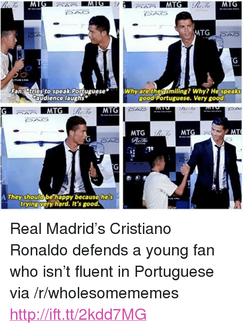 """mtg: MTG  Fang dtries to speak PortugueseWhy arethensmiling? Why He speaks  audience laughs  good Portuguese. Very good  MTG  MTG  MTG  MT  They should be happy becausehe's  trying very hard. It's good. <p>Real Madrid&rsquo;s Cristiano Ronaldo defends a young fan who isn&rsquo;t fluent in Portuguese via /r/wholesomememes <a href=""""http://ift.tt/2kdd7MG"""">http://ift.tt/2kdd7MG</a></p>"""