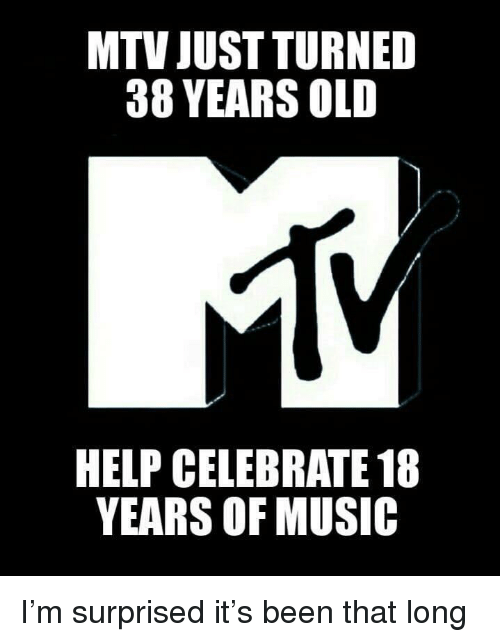 MTV: MTV JUST TURNED  38 YEARS OLD  HELP CELEBRATE 18  YEARS OF MUSIC I'm surprised it's been that long