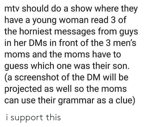 which one: mtv should do a show where they  have a young woman read 3 of  the horniest messages from guys  in her DMs in front of the 3 men's  moms and the moms have to  guess which one was their son  (a screenshot of the DM will be  projected as well so the moms  can use their grammar as a clue) i support this