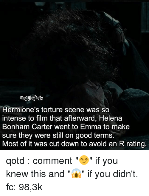 "Memes, Good, and Film: mu  Hermione's torture scene was so  intense to film that afterward, Helena  Bonham Carter went to Emma to make  sure they were still on good terms.  Most of it was cut down to avoid an R rating. qotd : comment ""😏"" if you knew this and ""😱"" if you didn't. fc: 98,3k"
