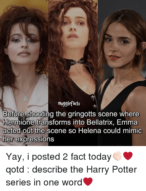 Harry Potter, Hermione, and Memes: Mu  migglefacts  Before shooting the gringotts scene where  Hermione transforms into Bellatrix, Emma  acted out the scene so Helena could mimic  ner expressions Yay, i posted 2 fact today👏🏻❤ qotd : describe the Harry Potter series in one word❤