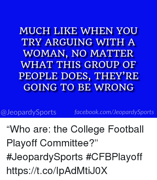 "College, College Football, and Facebook: MUCH LIKE WHEN YOU  TRY ARGUING WITH A  WOMAN, NO MATTER  WHAT THIS GROUP OF  PEOPLE DOES, THEY'RE  GOING TO BE WRONG  @JeopardySports facebook.com/JeopardySports ""Who are: the College Football Playoff Committee?"" #JeopardySports #CFBPlayoff https://t.co/IpAdMtiJ0X"