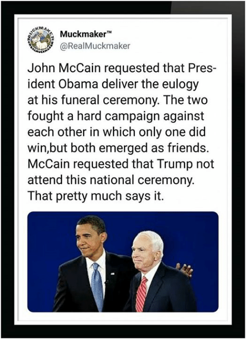 Dank, Friends, and Obama: Muckmaker  aRealMuckmaker  John McCain requested that Pres-  ident Obama deliver the eulogy  at his funeral ceremony. The two  fought a hard campaign against  each other in which only one did  win,but both emerged as friends.  McCain requested that Trump not  attend this national ceremony.  That pretty much says it.