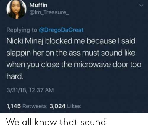 Ass, Nicki Minaj, and Her: Muffin  @Im_Treasure  Replying to @Drego DaGreat  Nicki Minaj blocked me because I said  slappin her on the ass must sound like  when you close the microwave door too  hard.  3/31/18, 12:37 AM  1,145 Retweets 3,024 Likes We all know that sound