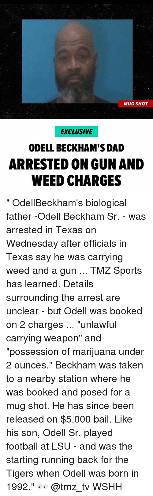 "tmz sports: MUG SHOT  EXCLUSIVE  ODELL BECKHAM'S DAD  ARRESTED ON GUN AND  WEED CHARGES "" OdellBeckham's biological father -Odell Beckham Sr. - was arrested in Texas on Wednesday after officials in Texas say he was carrying weed and a gun ... TMZ Sports has learned. Details surrounding the arrest are unclear - but Odell was booked on 2 charges ... ""unlawful carrying weapon"" and ""possession of marijuana under 2 ounces."" Beckham was taken to a nearby station where he was booked and posed for a mug shot. He has since been released on $5,000 bail. Like his son, Odell Sr. played football at LSU - and was the starting running back for the Tigers when Odell was born in 1992."" 👀 @tmz_tv WSHH"