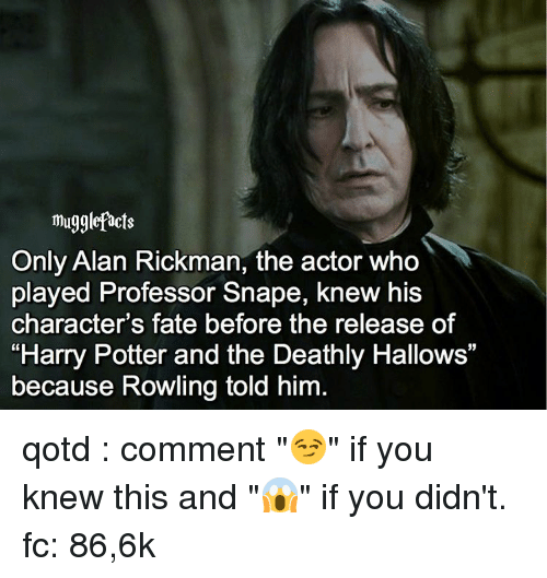 "Alan Rickman: mugglefacts  Only Alan Rickman, the actor who  played Professor Snape, knew his  character's fate before the release of  ""Harry Potter and the Deathly Hallows""  because Rowling told him qotd : comment ""😏"" if you knew this and ""😱"" if you didn't. fc: 86,6k"