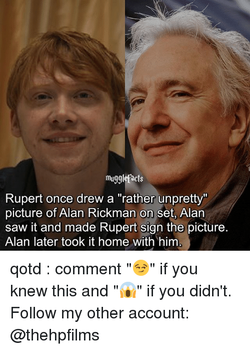"Alan Rickman: mugglefacts  Rupert once drew a ""rather unpretty""  picture of Alan Rickman on set, Alan  saw it and made Rupert sign the picture.  Alan later took it home with him qotd : comment ""😏"" if you knew this and ""😱"" if you didn't. Follow my other account: @thehpfilms"