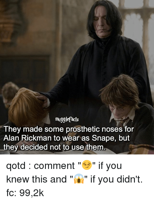 "Alan Rickman: mugglefacts  They made some prosthetic noses for  Alan Rickman to wear as Snape, but  they decided not to use them qotd : comment ""😏"" if you knew this and ""😱"" if you didn't. fc: 99,2k"