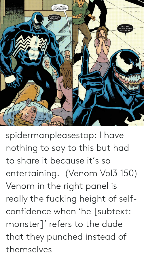 entertaining: MUH...MUH...  MONSTER!  CORRECT  MADAM.  BUT HE  WON'T HARM  YOU NOW  AMM spidermanpleasestop:  I have nothing to say to this but had to share it because it's so entertaining. (Venom Vol3 150)  Venom in the right panel is really the fucking height of self-confidence when'he [subtext: monster]' refers to the dude that they punched instead of themselves