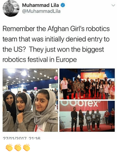 Afghan: Muhammad Lila  @MuhammadLila  Remember the Afghan Girl's robotics  team that was initially denied entry to  the US? They just won the biggest  robotics festival in Europe  Kl  ck in  27/1112017 211 👏👏👏