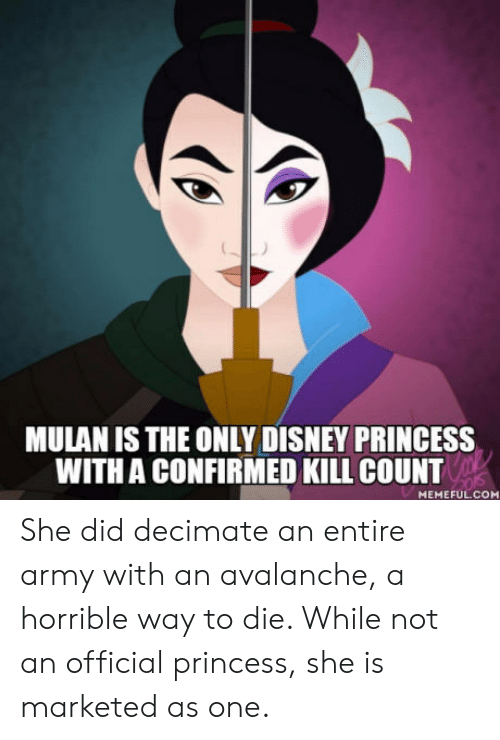 avalanche: MULAN IS THE ONLY DISNEY PRINCESS  WITH A CONFIRMED KILL COUNT  MEMEFUL.COM She did decimate an entire army with an avalanche, a horrible way to die. While not an official princess, she is marketed as one.