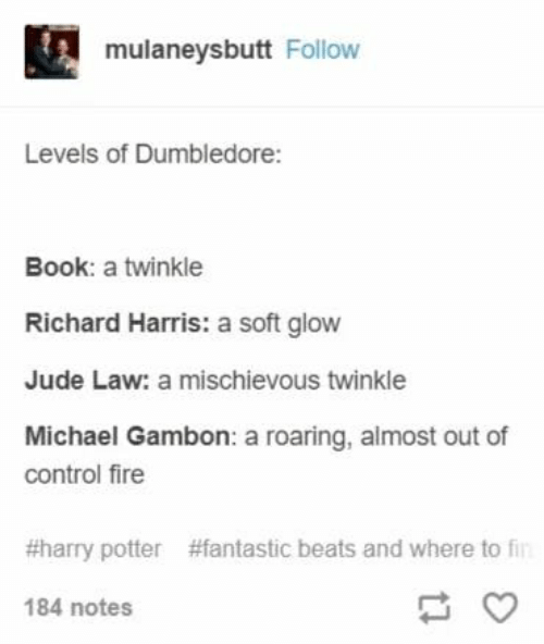 richard harris: mulaneysbutt Follow  Levels of Dumbledore:  Book: a twinkle  Richard Harris: a soft glow  Jude Law: a mischievous twinkle  Michael Gambon: a roaring, almost out of  control fire  #harry potter  #fantastic beats and where to fi  184 notes