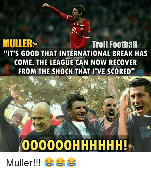 "Mullered: MULLER  Troll Football  ""IT'S GOOD THAT INTERNATIONAL BREAK HAS  COME. THE LEAGUE CAN NOW RECOVER  FROM THE SHOCK THAT I'VE SCORED""  000000H HHHHH! Muller!!! 😂😂😂"