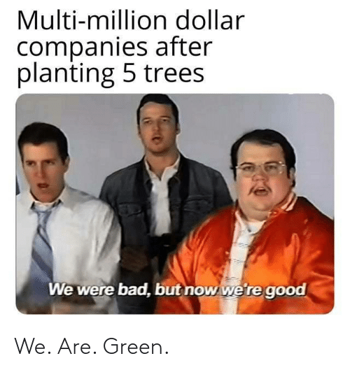 green: Multi-million dollar  companies after  planting 5 trees  We were bad, but now we're good We. Are. Green.