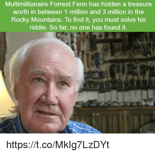 Memes, Rocky, and Riddle: Multimillionaire Forrest Fenn has hidden a treasure  worth in between 1 million and 3 million in the  Rocky Mountains. To find it, you must solve his  riddle. So far, no one has found it https://t.co/MkIg7LzDYt