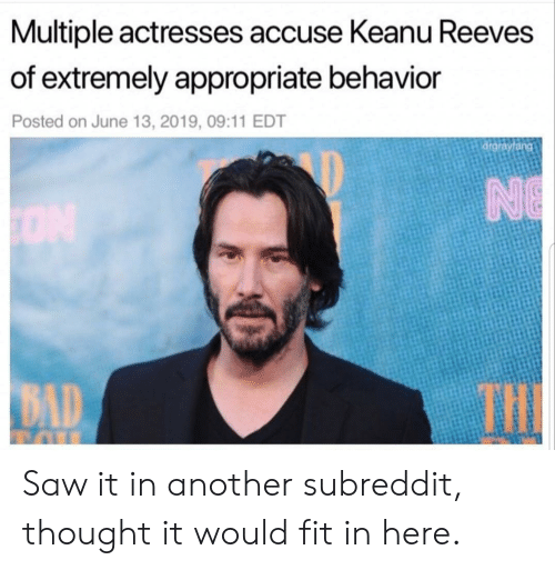 13 2019: Multiple actresses accuse Keanu Reeves  of extremely appropriate behavior  Posted on June 13, 2019, 09:11 EDT  drgrayfang  NE  ON  THE  BAD Saw it in another subreddit, thought it would fit in here.