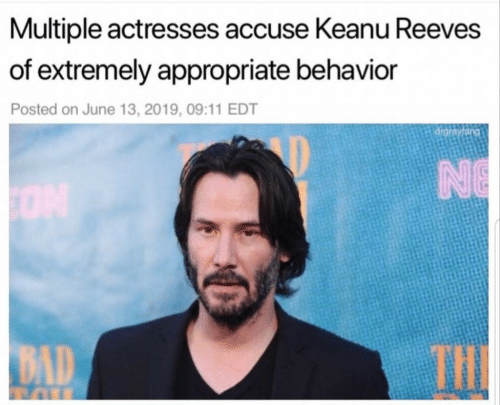 13 2019: Multiple actresses accuse Keanu Reeves  of extremely appropriate behavior  Posted on June 13, 2019, 09:11 EDT  drgrayfang  NE  THE  BAD
