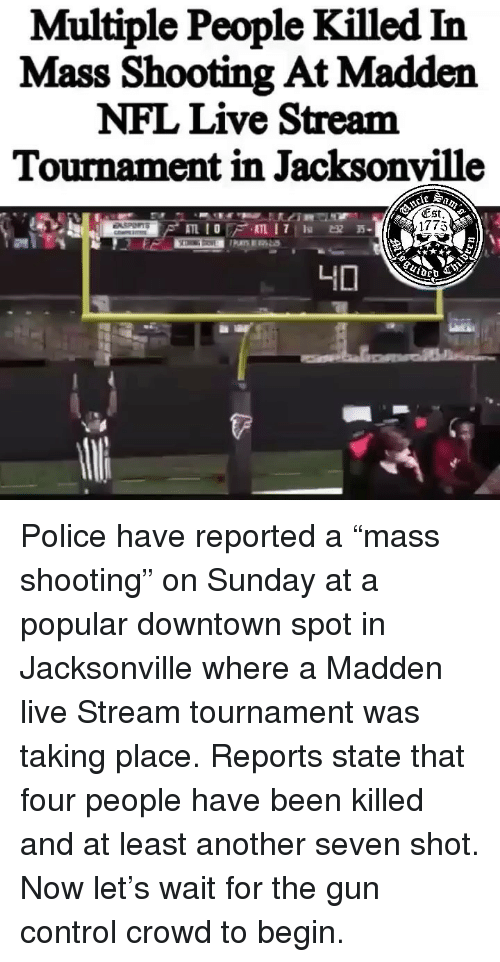 """Madden NFL: Multiple People Killed In  Mass Shooting At Madden  NFL Live Stream  Tournament in Jacksonville  (Est  1775 Police have reported a """"mass shooting"""" on Sunday at a popular downtown spot in Jacksonville where a Madden live Stream tournament was taking place. Reports state that four people have been killed and at least another seven shot. Now let's wait for the gun control crowd to begin."""